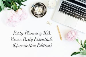 Party Planning 101: House Party Essentials (Quarantine Edition)