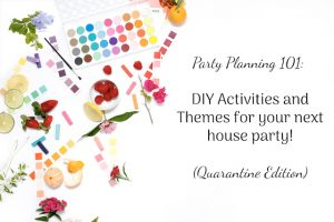 Party Planning 101: Easy DIY Activities and Themes for your next house party! (Quarantine Edition)